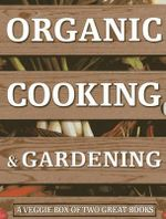 Organic Cooking & Gardening: A Veggie Box of Two Great Books : The Ultimate Boxed Book Set for the Organic Cook and Gardener: How to Grow Your Own Healthy Produce and Use it to Create Wholesome Meals for Your Family - Ysanne Spevack