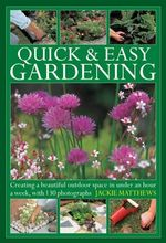 Quick & Easy Gardening : Creating a Beautiful Outdoor Space in Under an Hour a Week - Jackie Matthews