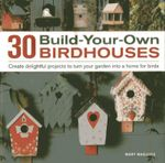30 Build-your-own Birdhouses : Create Delightful Projects to Turn Your Garden into a Home for Birds - Mary Maguire
