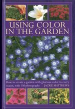 Using Colour in the Garden : How to Create a Garden with Glorious Colour in Every Season, with 130 Photographs - Jackie Matthews