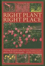 Right Plant Right Place : Choosing the Perfect Plant for Evry Location in Your Garden, with 120 Photographs - Jackie Matthews