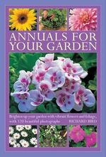 Annuals for Your Garden : Brighten Up Your Garden with Vibrant Flowers and Foliage - Richard Bird