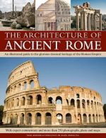 The Architecture of Ancient Rome : An Illustrated Guide to the Glorious Classical Heritage of the Roman Empire - Nigel Rodgers