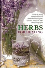 Herbs for Healing : A Concise Guide to Natural Herbal Remedies for Everyday Ailments - Jessica Houdret