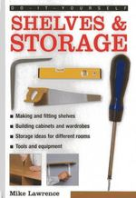 Do-it-yourself Shelves & Storage : A Practical Instructive Guide to Building Shelves and Storage Facilities in Your Home - Mike Lawrence