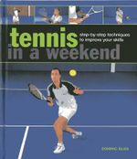 Tennis in a Weekend : Step-by-step Techniques to Improve Your Skills - Dominic Bliss