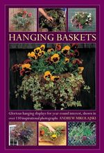 Hanging Baskets : Glorious Hanging Displays for Year-round Interest. Shown in Over 110 Inspirational Photographs - Andrew Mikolajski