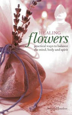 Healing Flowers : Practical Ways to Balance the Mind, Body and Spirit - Jessica Houdret