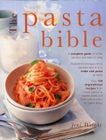 The Pasta Bible : A Complete Guide to All the Varieties and Styles of Pasta with Over 150 Inspirational Recipes from Classic Sauces to Superb Salads, and from Robust Soups to Baked Dishes - Jeni Wright
