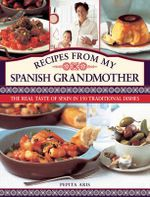 Recipes from My Spanish Grandmother : The Real Taste of Spain in 150 Traditional Dishes - Pepita Aris