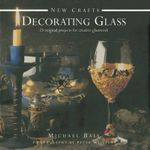 New Crafts: Decorating Glass : 25 Original Projects for Creative Glasswork - Michael Ball