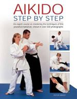 Aikido: Step by Step : An Expert Course on Mastering the Techniques of This Powerful Martial Art, Shown in Over 500 Photographs - Peter Brady