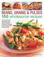 Beans, Grains and Pulses: 150 Wholesome Recipes : All You Need to Know About Beans, Grains, Pulses and Legumes Including Rice, Chickpeas, Couscous, Bulgur Wheat, Lentils and Quinoa - Nicola Graimes