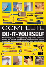Complete Do-it-yourself : An Essential Guide to Painting, Papering, Tiling, Flooring, Woodwork, Shelves and Storage, Home Repairs, Home Insulation, Outdoor Projects and Outdoor Repairs