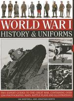 World War I: History & Uniforms : Two Expert Guides to the Great War, Containing Over 1200 Photographs, Maps, Battle Plans and Illustrations - Ian Westwell