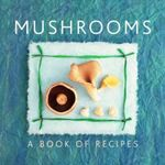 Mushrooms : A Book of Recipes - Helen Sudell