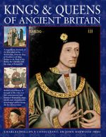Kings & Queens of Ancient Britain : A Magnificent Chronicle of the First Rulers of the British Isles, from the Time of Boudicca and King Arthur to the Wars of the Roses, the Crusades and the Reign of Richard III - Charles Phillips