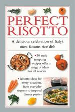 Perfect Risotto : A Delicious Celebration of Italy's Most Famous Rice Dish