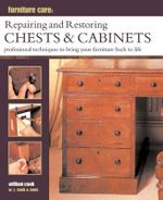 Furniture Care: Repairing and Restoring Chests & Cabinets : Professional Techniques to Bring Your Furniture Back to Life - William Cook