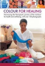 Colour for healing : Harnessing the Therapeutic Powers of the Rainbow for Health and Well-being, with Over 150 Photographs - Lilian Verner Bonds