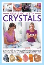 Healing with Crystals : A Concise Guide to Using Crystals for Health, Harmony and Happiness, Shown in Over 150 Photographs - Simon Lilly