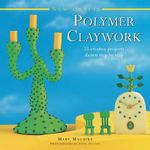 New Crafts: Polymer Claywork : 25 Creative Projects Shown Step by Step - Mary Maguire
