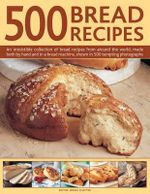 500 Bread Recipes : An Irresistible Collection of Bread Recipes from Around the World, Made Both by Hand and in a Bread Machine, Shown in 500 Tempting Photographs - Jennie Shapter
