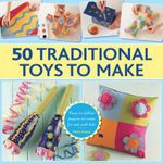 50 Traditional Toys to Make : Easy-to-Follow Projects to Create for and with Kids - Petra Boase