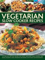 Vegetarian Slow Cooker Recipes : 175 One-Pot, No-Fuss Recipes for Soups, Appetizers, Main Courses, Side Dishes, Desserts, Cakes, Preserves and Drinks, with Over 150 Photographs - Catherine Atkinson