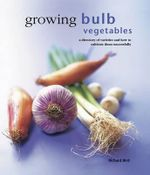 Growing Bulb Vegetables : A Directory of Varieties and How to Cultivate Them Successfully - Richard Bird