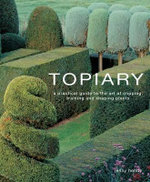 Topiary : A Practical Guide to the Art of Clipping, Training and Shaping Plants - Jenny Hendy
