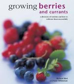 Growing Berries and Currants : A Directory of Varieties and How to Cultivate Them Successfully - Richard Bird
