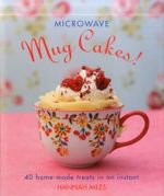 Microwave Mug Cakes! : 40 Home-Made Treats in an Instant - Hannah Miles