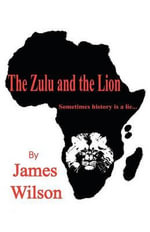 The Zulu and the Lion :  Soils, Plants, Care, and Sites - James Wilson