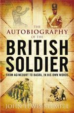 The Autobiography of the British Soldier : From Agincourt to Basra, in His Own Words - John Lewis-Stempel