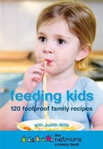 Feeding Kids : 120 foolproof family recipes - Judith Wills