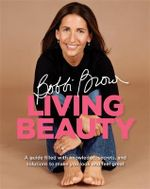 Bobbi Brown : Living Beauty : A guide filled with knowledge, secrets, and solutions to make you look and feel great - Bobbi Brown