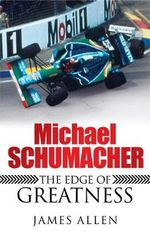 Michael Schumacher : The Edge of Greatness - James Allen