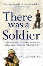 There Was a Soldier : First-hand Accounts of the Scottish Soldier at War from 1707 to the Present Day - Angus Konstam