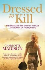 Dressed To Kill : The remarkable true story of a female apache pilot on the frontline - Charlotte Madison