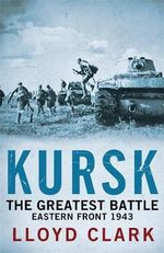 Kursk : The Greatest Battle - Lloyd Clark