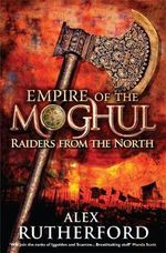 Raiders from the North : Empire of the Moghul: Book 1 - Alex Rutherford