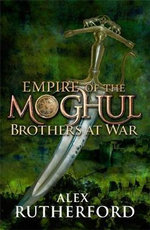 Empire Of The Moghul : Brothers At War : India. 1530. A Great Army, A New Empire, Four Princes : Prepare For Battle - Alex Rutherford