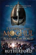 Ruler of the World : Empire of the Moghul : Book 3 - Alex Rutherford