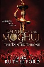 The Tainted Throne : Empire of the Moghul : Book 4 - Alex Rutherford