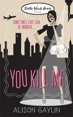 You Kill Me  : Sometimes Love Can Be Murder : A Little Black Dress Book - Alison Gaylin