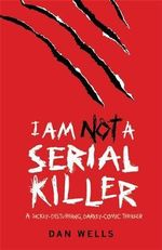 I Am Not A Serial Killer : A sickly - Disturbing, Darkly - Comic Thriller - Dan Wells