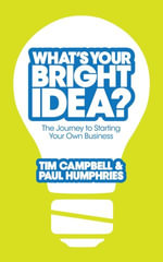 What's Your Bright Idea? : The Journey to Starting Your Own Business - Tim Campbell