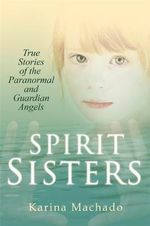 Spirit Sisters : True Stories of the Paranormal - Karina Machado