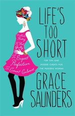 Life's Too Short : Top tips and Insider Cheats for the Modern Girl - Grace Saunders